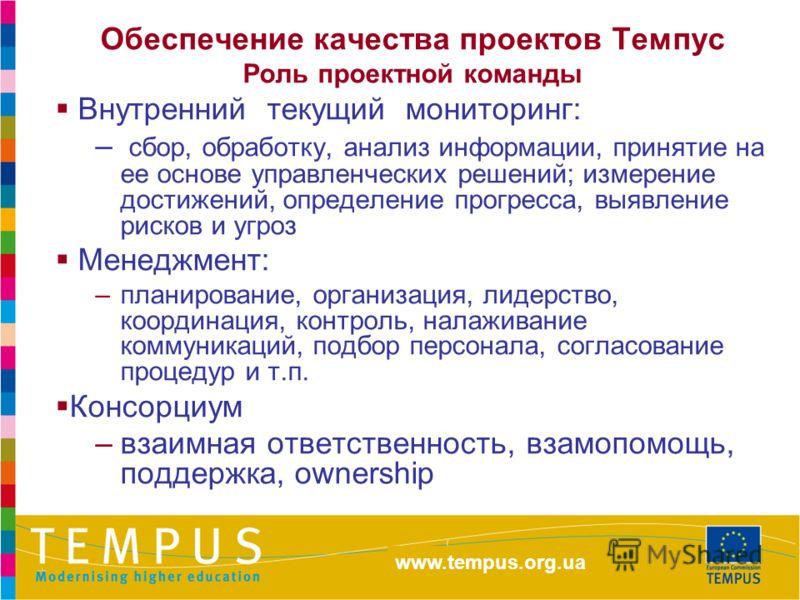http://eacea.ec.europa.eu/tempus Обеспечение качества проектов Темпус Роль проектной команды Внутренний текущий мониторинг: – сбор, обработку, анализ информации, принятие на ее основе управленческих решений; измерение достижений, определение прогресс