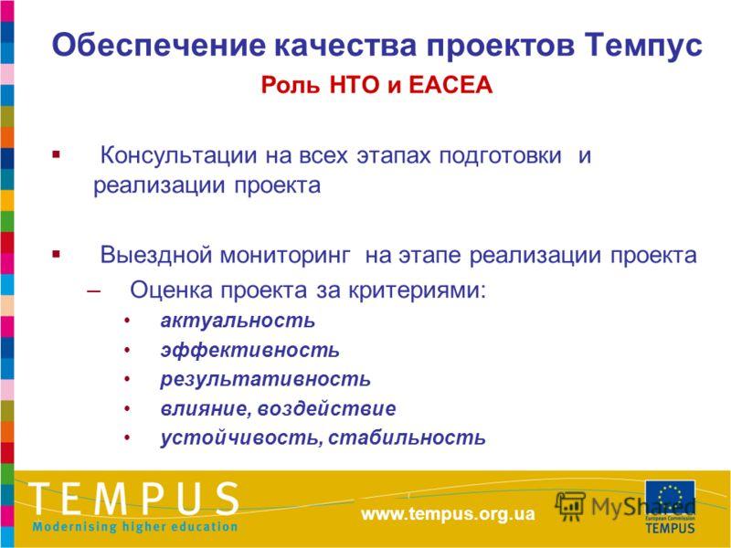http://eacea.ec.europa.eu/tempus Обеспечение качества проектов Темпус Роль НТО и ЕАСЕА Консультации на всех этапах подготовки и реализации проекта Выездной мониторинг на этапе реализации проекта –Оценка проекта за критериями: актуальность эффективнос