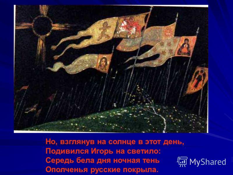 Но, взглянув на солнце в этот день, Подивился Игорь на светило: Середь бела дня ночная тень Ополченья русские покрыла.