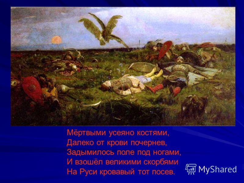 Мёртвыми усеяно костями, Далеко от крови почернев, Задымилось поле под ногами, И взошёл великими скорбями На Руси кровавый тот посев.