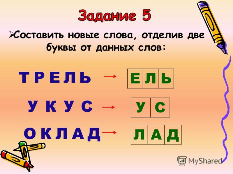 Составить новые слова, отделив две буквы от данных слов: ТРЕЛЬ УКУС ОКЛАД ЕЛЬ УС ЛАД
