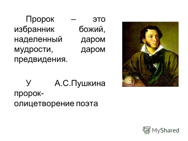 Пророк – это избранник божий, наделенный даром мудрости, даром предвидения. У А.С.Пушкина пророк- олицетворение поэта