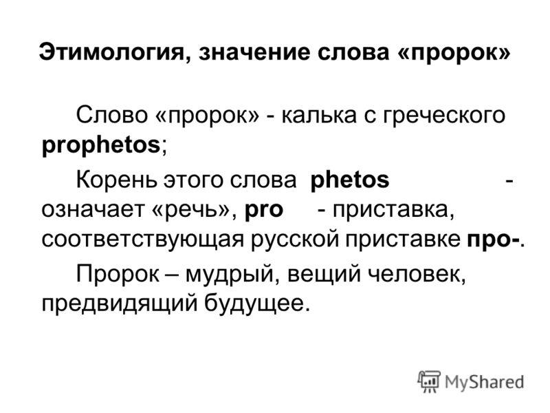 Этимология, значение слова «пророк» Слово «пророк» - калька с греческого prophetos; Корень этого слова phetos - означает «речь», pro - приставка, соответствующая русской приставке про-. Пророк – мудрый, вещий человек, предвидящий будущее.
