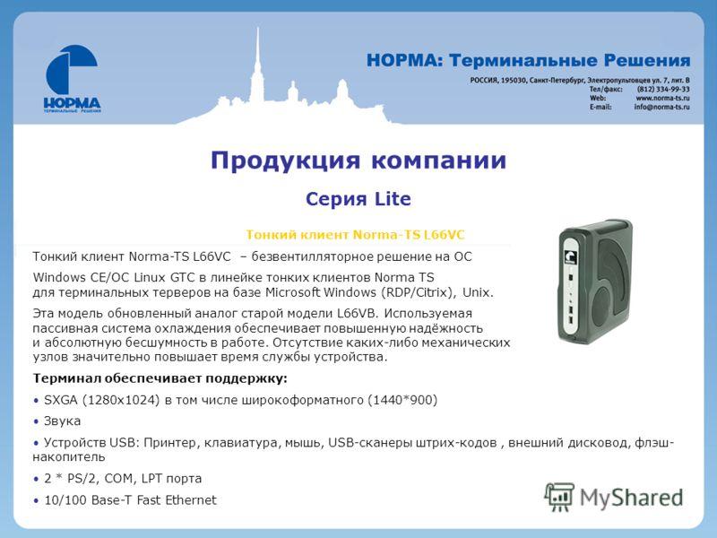 Продукция компании Серия Lite Тонкий клиент Norma-TS L66VC Тонкий клиент Norma-TS L66VC – безвентилляторное решение на ОС Windows CE/OC Linux GTC в линейке тонких клиентов Norma TS для терминальных терверов на базе Microsoft Windows (RDP/Citrix), Uni