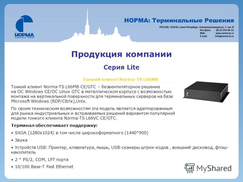 Продукция компании Серия Lite Тонкий клиент Norma-TS L66MB Тонкий клиент Norma-TS L66MB CE/GTC – безвентиляторное решение на ОС Windows CE/OC Linux GTC в металлическом корпусе с возможностью монтажа на вертикальной поверхности для терминальных сервер
