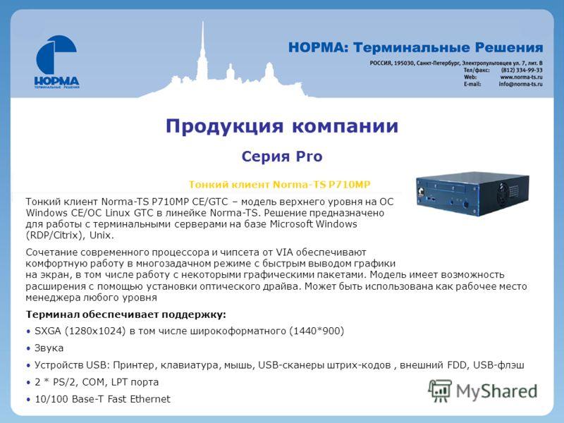 Продукция компании Серия Pro Тонкий клиент Norma-TS P710MP Тонкий клиент Norma-TS P710MP CE/GTC – модель верхнего уровня на ОС Windows CE/OC Linux GTC в линейке Norma-TS. Решение предназначено для работы с терминальными cерверами на базе Microsoft Wi