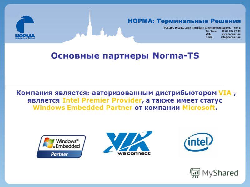 Основные партнеры Norma-TS Компания является: авторизованным дистрибьютором VIA, является Intel Premier Provider, а также имеет статус Windows Embedded Partner от компании Microsoft.