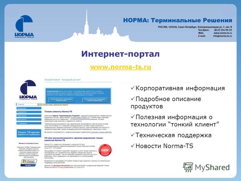 Интернет-портал www.norma-ts.ru Клиент Microsoft Windows CE 5.0 (CE) TCP/IP, DNS, DHCP, RAS RDP/Citrix Поддержка устройств USB: Принтер, клавиатура, мышь, внешний дисковод, флэш-накопитель Поддержка SSH / Telnet / Rlogin Встроенный браузер Microsoft