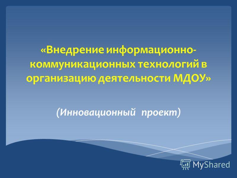 «Внедрение информационно- коммуникационных технологий в организацию деятельности МДОУ» (Инновационный проект)