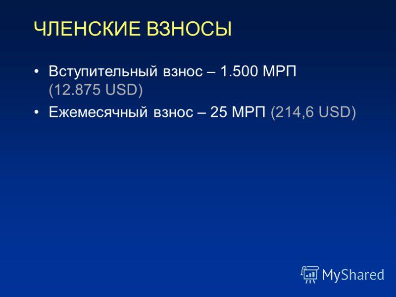 ЧЛЕНСКИЕ ВЗНОСЫ Вступительный взнос – 1.500 МРП (12.875 USD) Ежемесячный взнос – 25 МРП (214,6 USD)