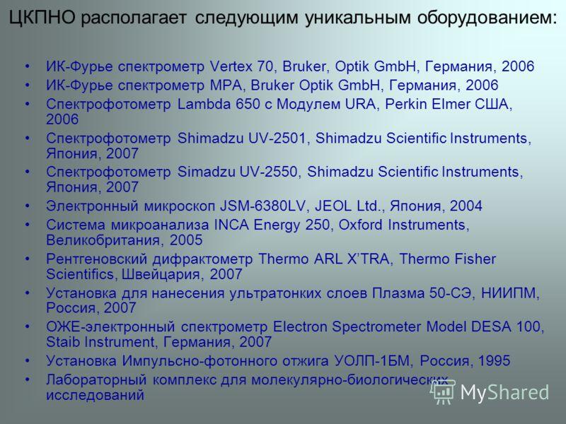 ЦКПНО располагает следующим уникальным оборудованием: ИК-Фурье спектрометр Vertex 70, Bruker, Optik GmbH, Германия, 2006 ИК-Фурье спектрометр MPA, Bruker Optik GmbH, Германия, 2006 Спектрофотометр Lambda 650 с Модулем URA, Perkin Elmer США, 2006 Спек