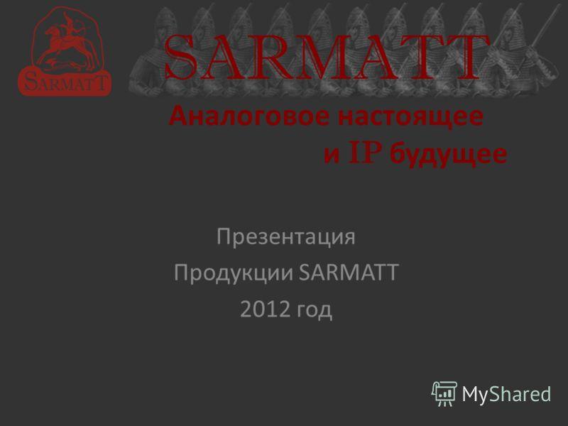 SARMATT Аналоговое настоящее и IP будущее Презентация Продукции SARMATT 2012 год