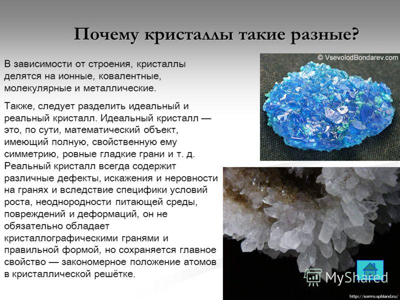 В зависимости от строения, кристаллы делятся на ионные, ковалентные, молекулярные и металлические. Также, следует разделить идеальный и реальный кристалл. Идеальный кристалл это, по сути, математический объект, имеющий полную, свойственную ему симмет