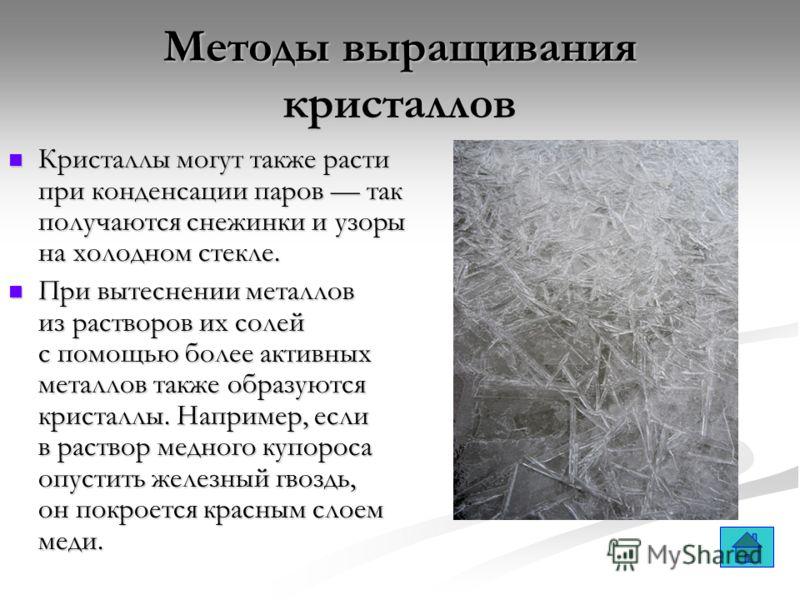 Методы выращивания кристаллов Кристаллы могут также расти при конденсации паров так получаются снежинки и узоры на холодном стекле. Кристаллы могут также расти при конденсации паров так получаются снежинки и узоры на холодном стекле. При вытеснении м