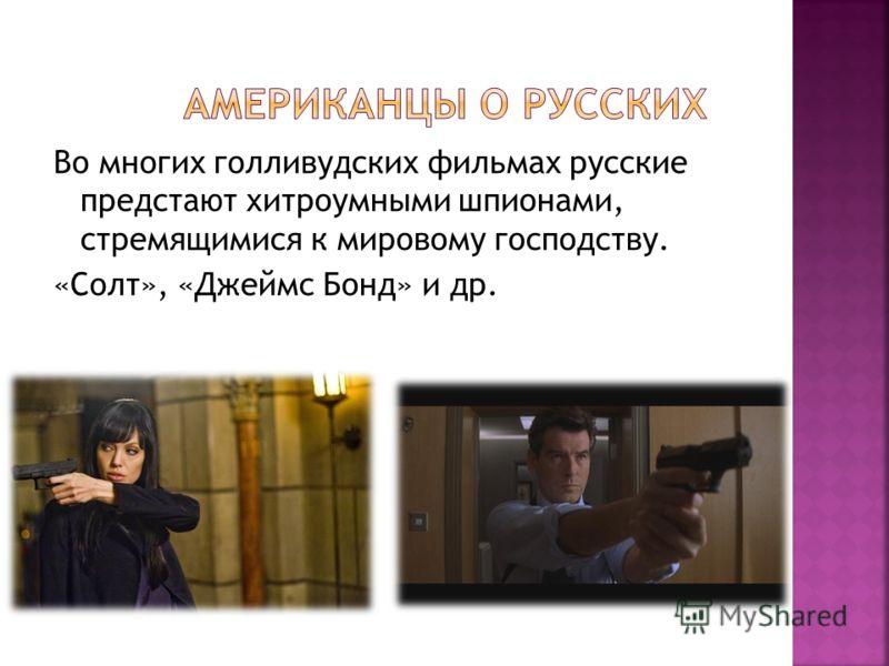 Во многих голливудских фильмах русские предстают хитроумными шпионами, стремящимися к мировому господству. «Солт», «Джеймс Бонд» и др.