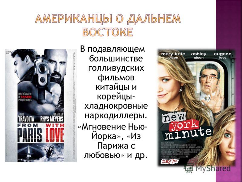В подавляющем большинстве голливудских фильмов китайцы и корейцы- хладнокровные наркодиллеры. «Мгновение Нью- Йорка», «Из Парижа с любовью» и др.