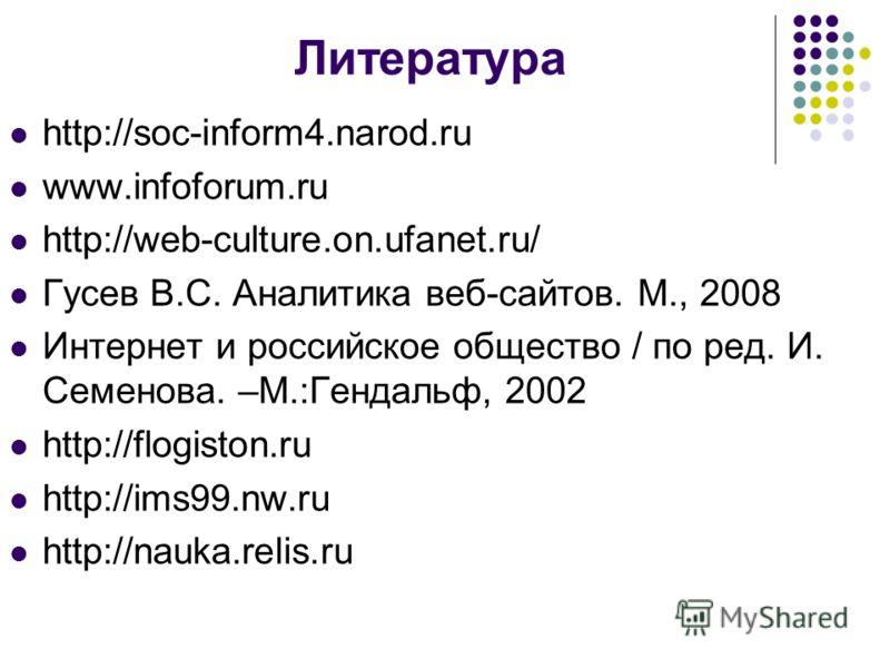 Литература http://soc-inform4.narod.ru www.infoforum.ru http://web-culture.on.ufanet.ru/ Гусев В.С. Аналитика веб-сайтов. М., 2008 Интернет и российское общество / по ред. И. Семенова. –М.:Гендальф, 2002 http://flogiston.ru http://ims99.nw.ru http://
