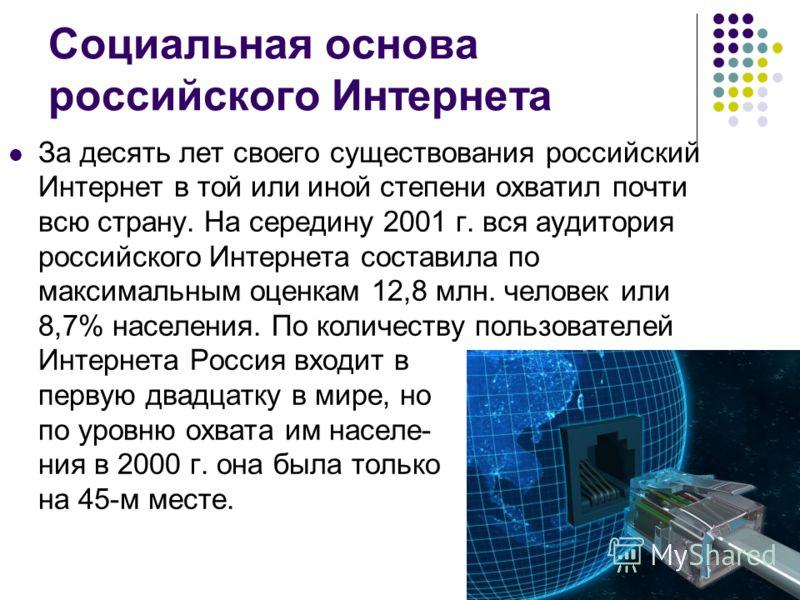 Социальная основа российского Интернета За десять лет своего существования российский Интернет в той или иной степени охватил почти всю страну. На середину 2001 г. вся аудитория российского Интернета составила по максимальным оценкам 12,8 млн. челове