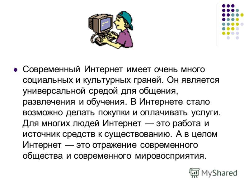 Современный Интернет имеет очень много социальных и культурных граней. Он является универсальной средой для общения, развлечения и обучения. В Интернете стало возможно делать покупки и оплачивать услуги. Для многих людей Интернет это работа и источни