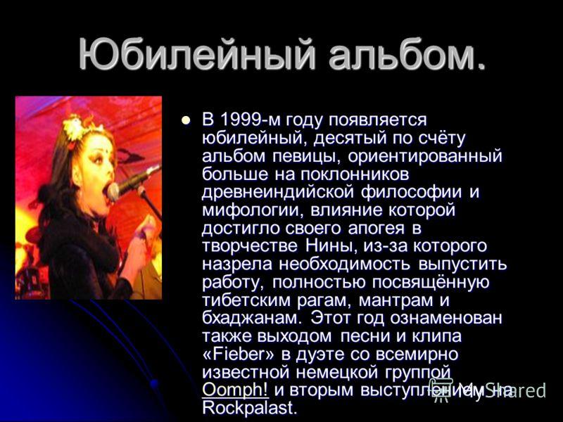 Юбилейный альбом. В 1999-м году появляется юбилейный, десятый по счёту альбом певицы, ориентированный больше на поклонников древнеиндийской философии и мифологии, влияние которой достигло своего апогея в творчестве Нины, из-за которого назрела необхо