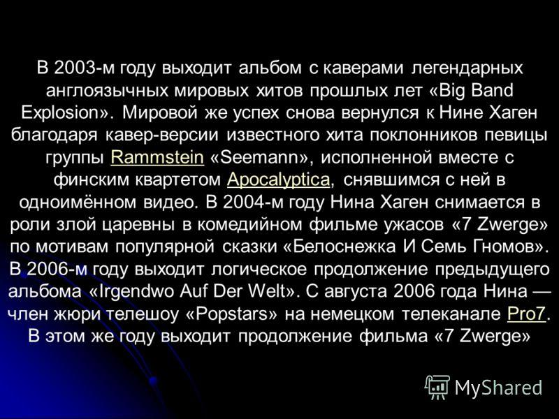 В 2003-м году выходит альбом с каверами легендарных англоязычных мировых хитов прошлых лет «Big Band Explosion». Мировой же успех снова вернулся к Нине Хаген благодаря кавер-версии известного хита поклонников певицы группы Rammstein «Seemann», исполн