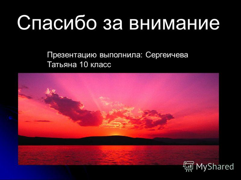 Спасибо за внимание Презентацию выполнила: Сергеичева Татьяна 10 класс