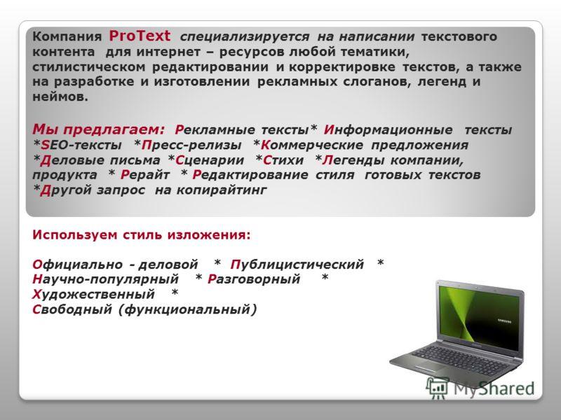 Компания ProText специализируется на написании текстового контента для интернет – ресурсов любой тематики, стилистическом редактировании и корректировке текстов, а также на разработке и изготовлении рекламных слоганов, легенд и неймов. Мы предлагаем: