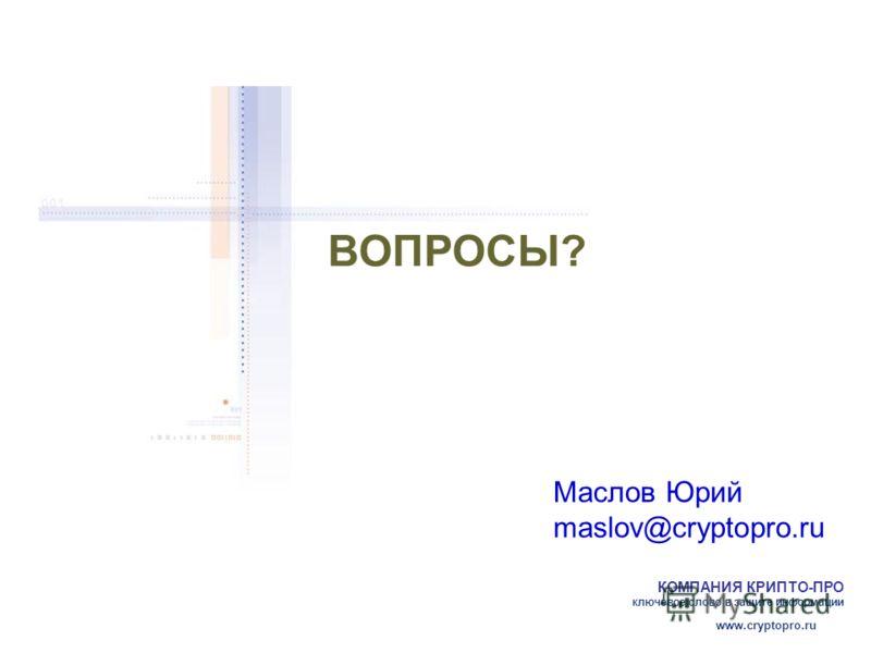КОМПАНИЯ КРИПТО-ПРО ключевое слово в защите информации www.cryptopro.ru Маслов Юрий maslov@cryptopro.ru ВОПРОСЫ?