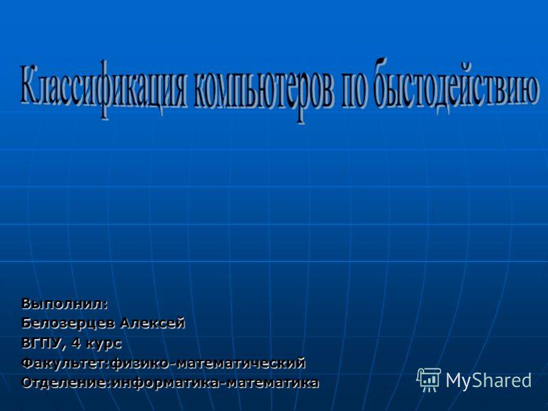 Выполнил: Белозерцев Алексей ВГПУ, 4 курс Факультет:физико-математический Отделение:информатика-математика