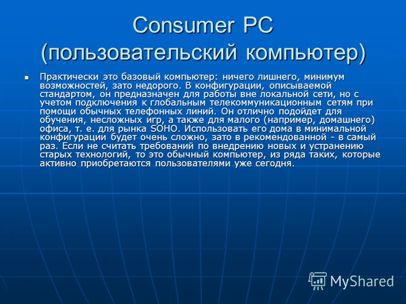 Consumer PC (пользовательский компьютер) Практически это базовый компьютер: ничего лишнего, минимум возможностей, зато недорого. В конфигурации, описываемой стандартом, он предназначен для работы вне локальной сети, но с учетом подключения к глобальн