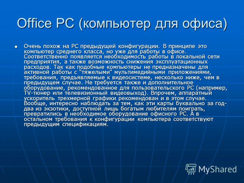 Office PC (компьютер для офиса) Очень похож на РС предыдущей конфигурации. В принципе это компьютер среднего класса, но уже для работы в офисе. Соответственно появляется необходимость работы в локальной сети предприятия, а также возможность снижения