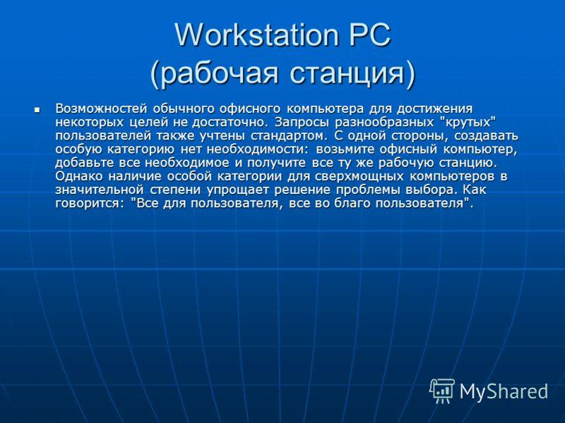 Workstation PC (рабочая станция) Возможностей обычного офисного компьютера для достижения некоторых целей не достаточно. Запросы разнообразных