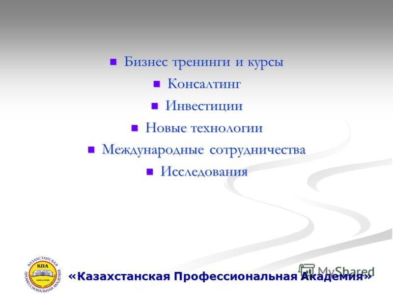 Бизнес тренинги и курсы Бизнес тренинги и курсы Консалтинг Консалтинг Инвестиции Инвестиции Новые технологии Новые технологии Международные сотрудничества Международные сотрудничества Исследования Исследования «Казахстанская Профессиональная Академия