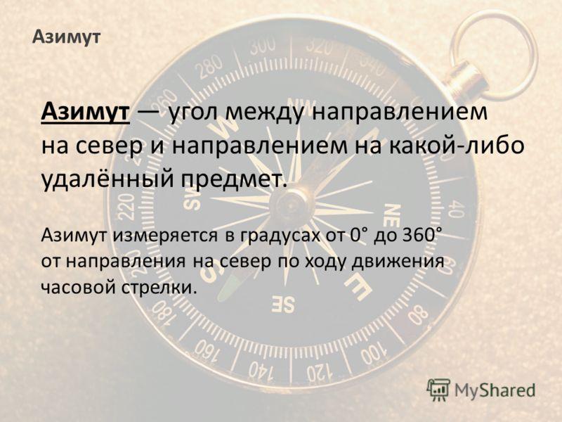 Азимут Азимут угол между направлением на север и направлением на какой-либо удалённый предмет. Азимут измеряется в градусах от 0° до 360° от направления на север по ходу движения часовой стрелки.