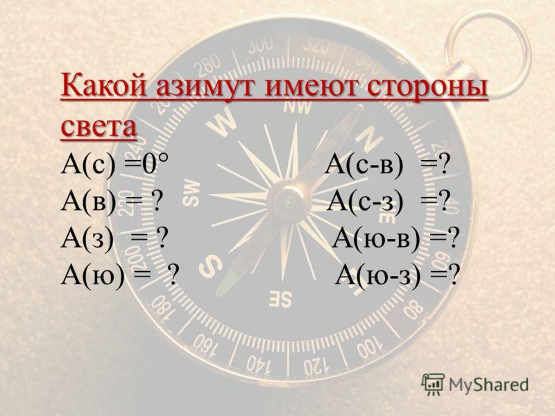Какой азимут имеют стороны света А(с) =0° А(с-в) =? А(в) = ? А(с-з) =? А(з) = ? А(ю-в) =? А(ю) = ? А(ю-з) =?