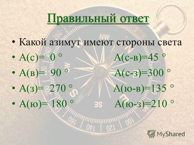 Какой азимут имеют стороны света А(с)= 0 ° А(с-в)=45 ° А(в)= 90 ° А(с-з)=300 ° А(з)= 270 ° А(ю-в)=135 ° А(ю)= 180 ° А(ю-з)=210 ° Правильный ответ