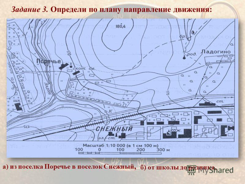 Задание 3. Определи по плану направление движения:. а) из поселка Поречье в поселок Снежный, б) от школы до родника,