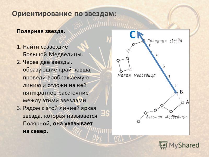 Ориентирование по звездам: Полярная звезда. 1.Найти созвездие Большой Медведицы. 2.Через две звезды, образующие край ковша, проведи воображаемую линию и отложи на ней пятикратное расстояние между этими звездами. 3.Рядом с этой линией яркая звезда, ко