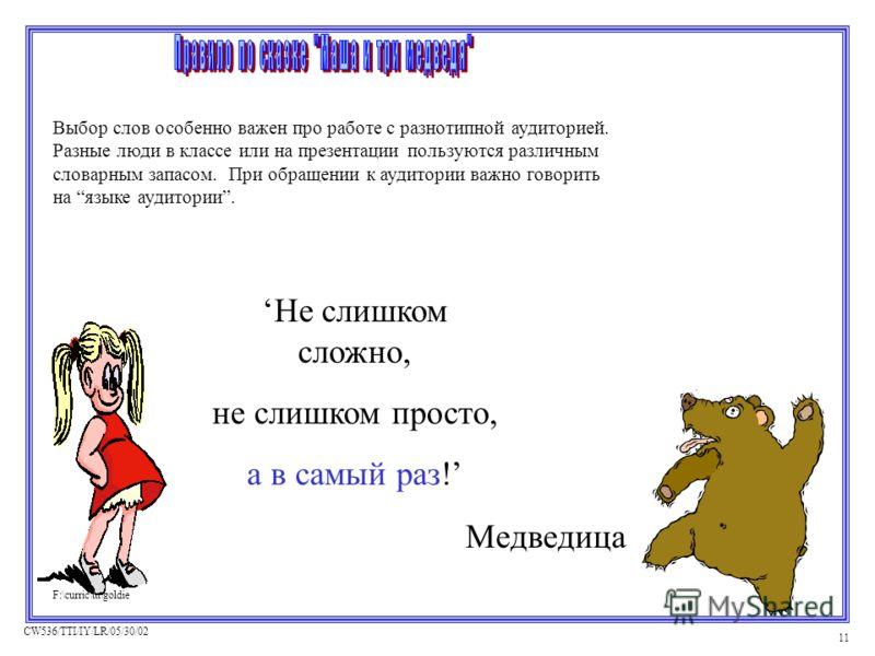 CW536/TTI/IY/LR/05/30/02 11 Медведица F:\curric\ttt\goldie Не слишком сложно, не слишком просто, а в самый раз! F:\curric\ttt\goldie Выбор слов особенно важен про работе с разнотипной аудиторией. Разные люди в классе или на презентации пользуются раз