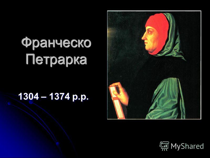 Франческо Петрарка 1304 – 1374 р.р.