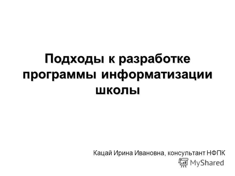 Подходы к разработке программы информатизации школы Кацай Ирина Ивановна, консультант НФПК