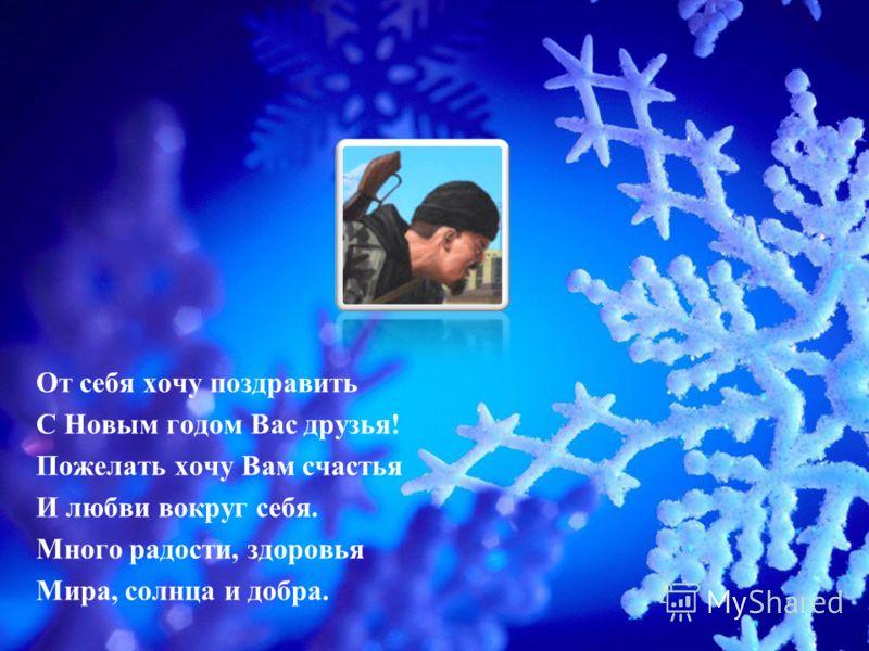 От себя хочу поздравить С Новым годом Вас друзья! Пожелать хочу Вам счастья И любви вокруг себя. Много радости, здоровья Мира, солнца и добра.