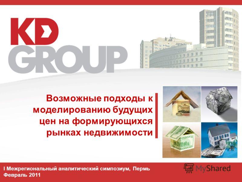 Возможные подходы к моделированию будущих цен на формирующихся рынках недвижимости I Межрегиональный аналитический симпозиум, Пермь Февраль 2011