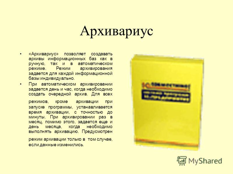 Архивариус «Архивариус» позволяет создавать архивы информационных баз как в ручную, так и в автоматическом режиме. Режим архивирования задается для каждой информационной базы индивидуально. При автоматическом архивировании задается день и час, когда