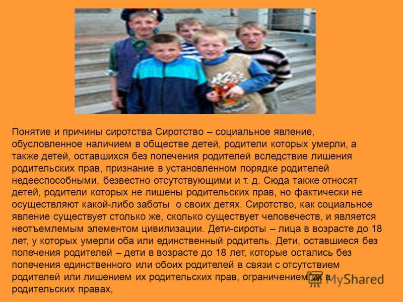 Понятие и причины сиротства Сиротство – социальное явление, обусловленное наличием в обществе детей, родители которых умерли, а также детей, оставшихся без попечения родителей вследствие лишения родительских прав, признание в установленном порядке ро