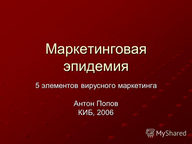 Маркетинговая эпидемия 5 элементов вирусного маркетинга Антон Попов КИБ, 2006