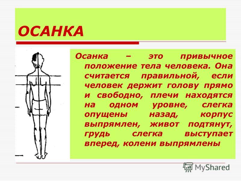 ОСАНКА Осанка – это привычное положение тела человека. Она считается правильной, если человек держит голову прямо и свободно, плечи находятся на одном уровне, слегка опущены назад, корпус выпрямлен, живот подтянут, грудь слегка выступает вперед, коле