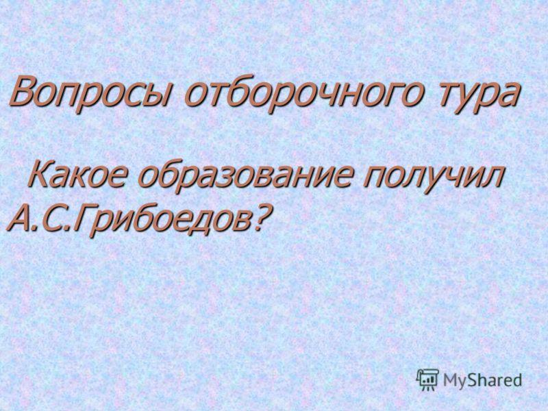 Вопросы отборочного тура Какое образование получил А.С.Грибоедов?
