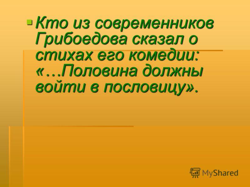 Кто из современников Грибоедова сказал о стихах его комедии: «…Половина должны войти в пословицу». Кто из современников Грибоедова сказал о стихах его комедии: «…Половина должны войти в пословицу».