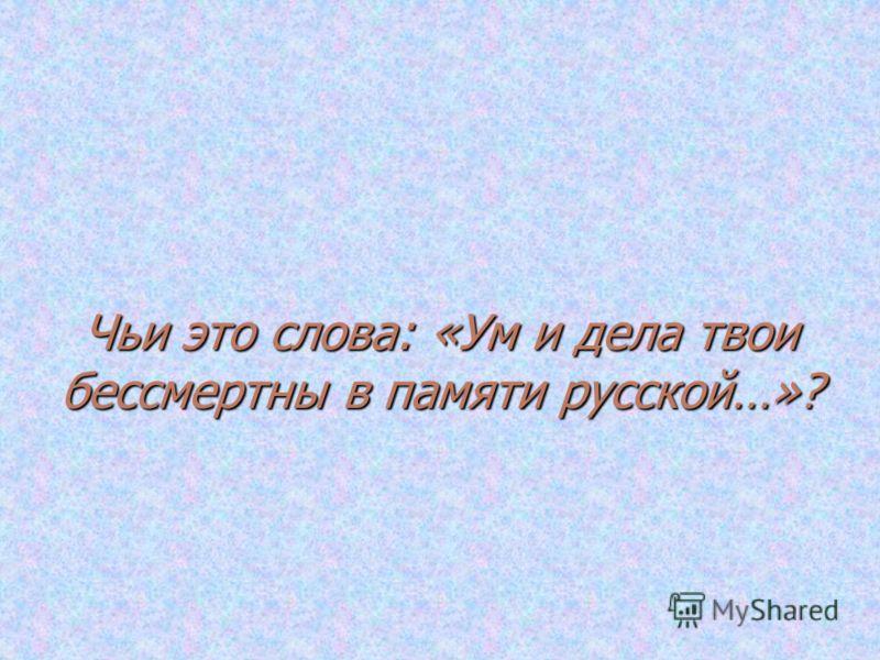 Чьи это слова: «Ум и дела твои бессмертны в памяти русской…»?
